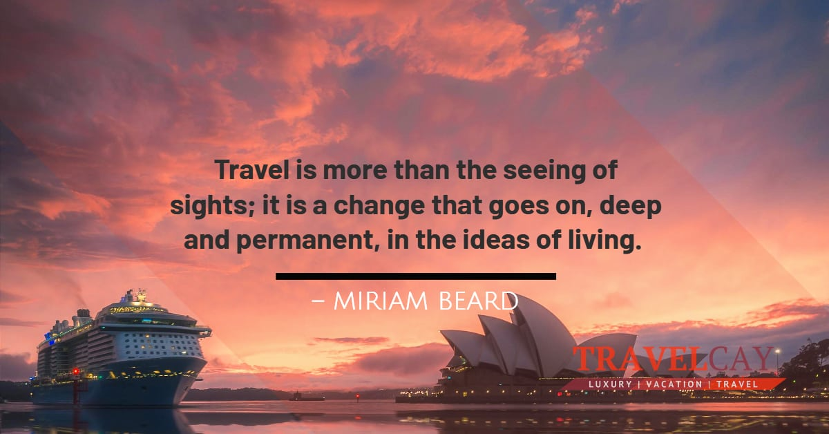 Travel is more than the seeing of sights; it is a change that goes on, deep and permanent, in the ideas of living – MIRIAM BEARD 2