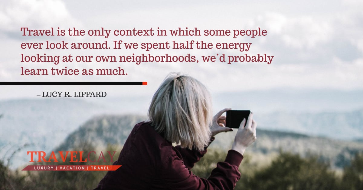 Travel is the only context in which some people ever look around. If we spent half the energy looking at... – LUCY R. LIPPARD 1