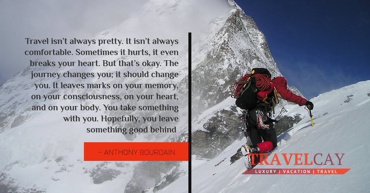 Travel isn't always pretty. It isn't always comfortable. Sometimes it hurts, it even breaks your heart.... – ANTHONY BOURDAIN 2