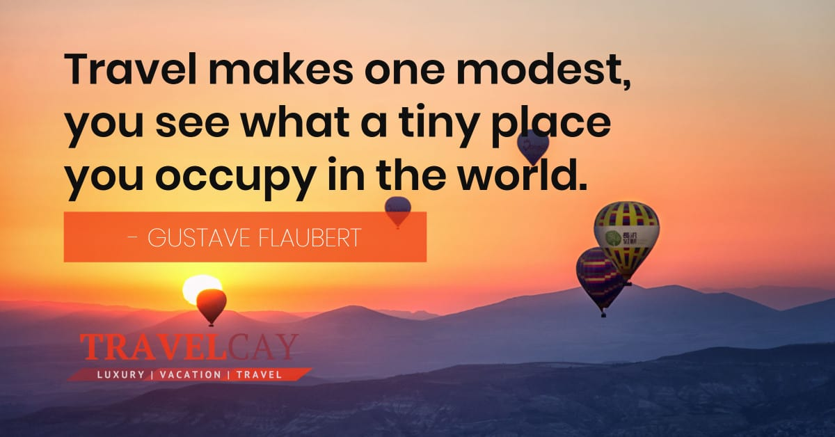 Travel makes one modest, you see what a tiny place you occupy in the world - GUSTAVE FLAUBERT 2