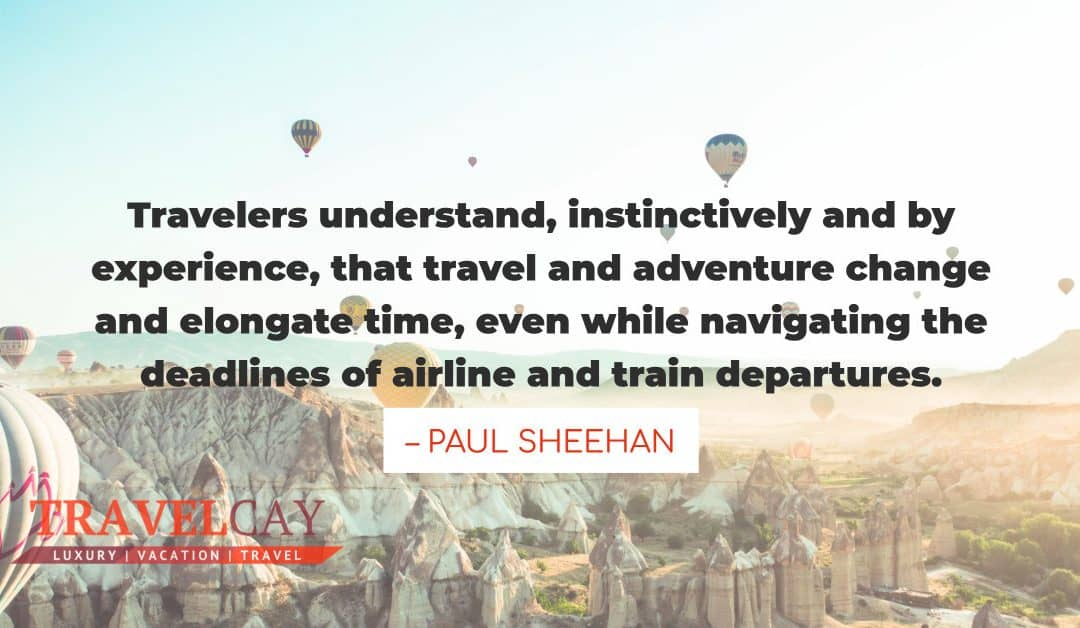 Travelers understand, instinctively and by experience, that travel and adventure change and elongate…  – PAUL SHEEHAN