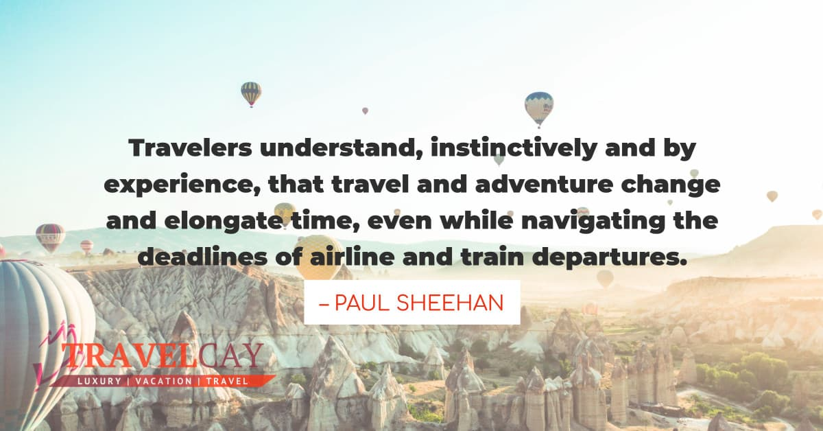 Travelers understand, instinctively and by experience, that travel and adventure change and elongate...  – PAUL SHEEHAN 2