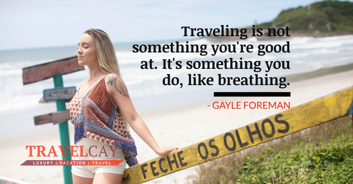 Traveling is not something you're good at. It's something you do, like breathing - GAYLE FOREMAN 1