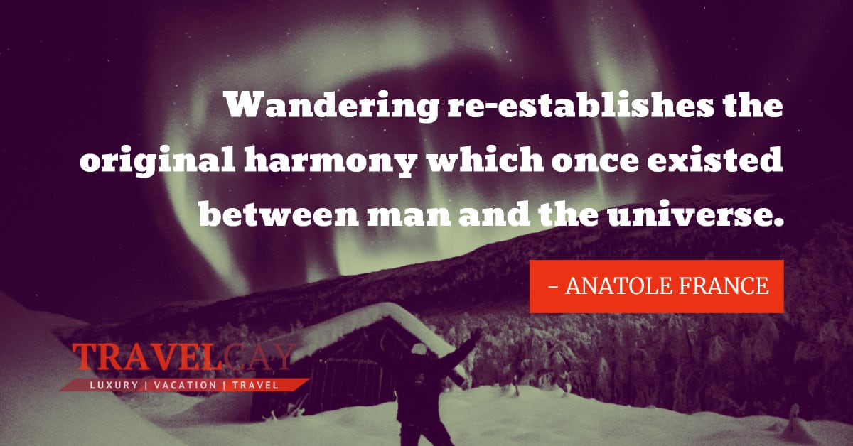 Wandering re-establishes the original harmony which once existed between man and the universe - ANATOLE FRANCE 1