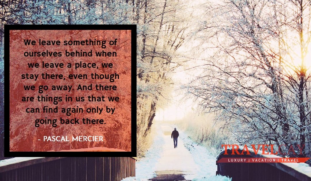 We leave something of ourselves behind when we leave a place, we stay there, even though we go away… – PASCAL MERCIER