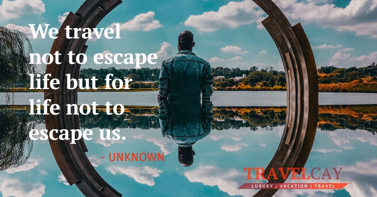 We travel not to escape life but for life not to escape us - UNKNOWN 2