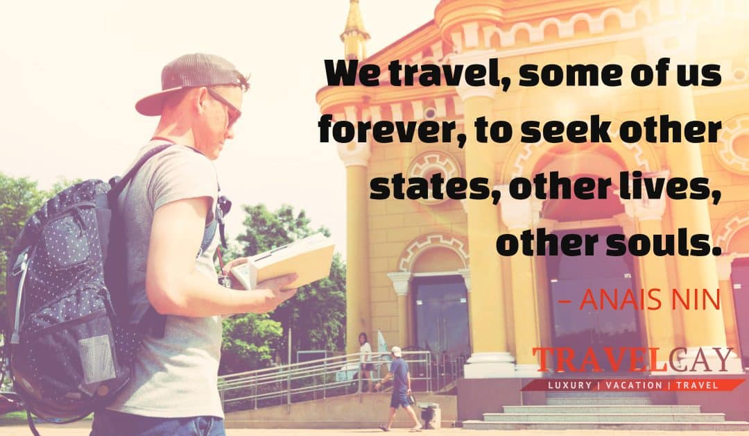 We travel, some of us forever, to seek other states, other lives, other souls – ANAIS NIN