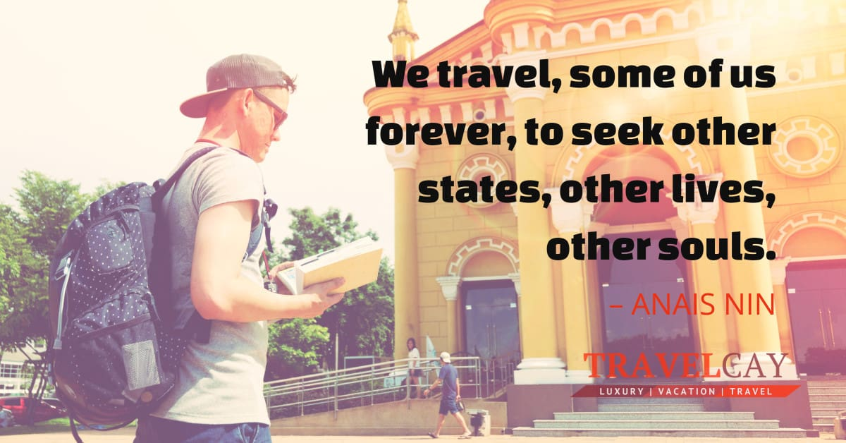We travel, some of us forever, to seek other states, other lives, other souls – ANAIS NIN 1