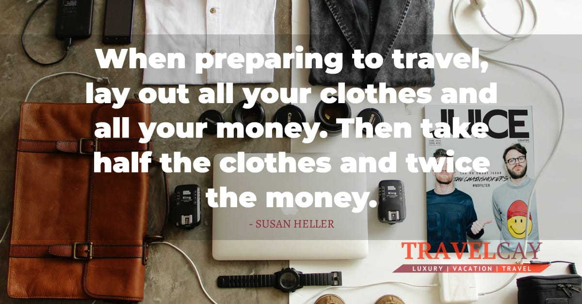 When preparing to travel, lay out all your clothes and all your money. Then take half the clothes... - SUSAN HELLER 1