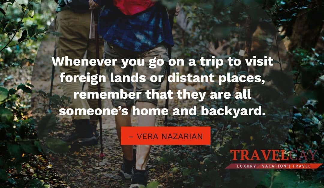 Whenever you go on a trip to visit foreign lands or distant places, remember that they are all… – VERA NAZARIAN