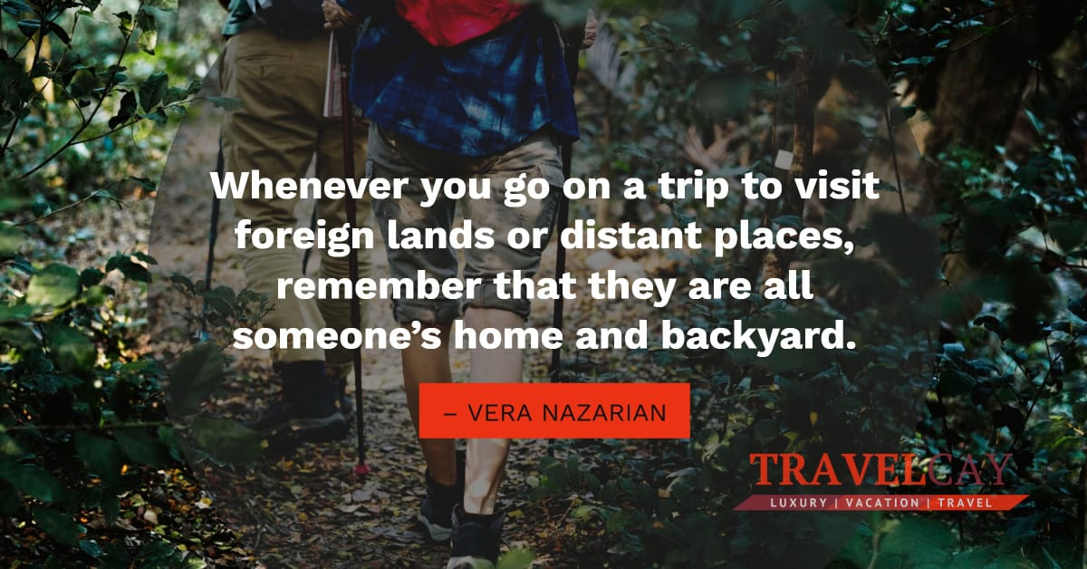 Whenever you go on a trip to visit foreign lands or distant places, remember that they are all... – VERA NAZARIAN 1