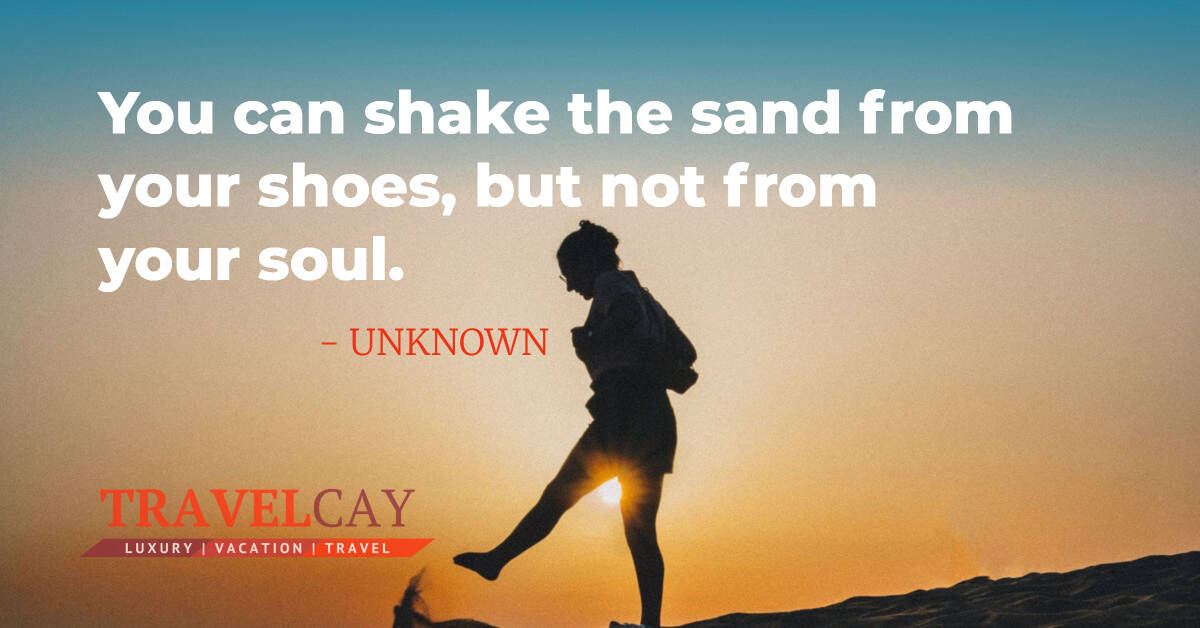 You can shake the sand from your shoes, but not from your soul - UNKNOWN 2