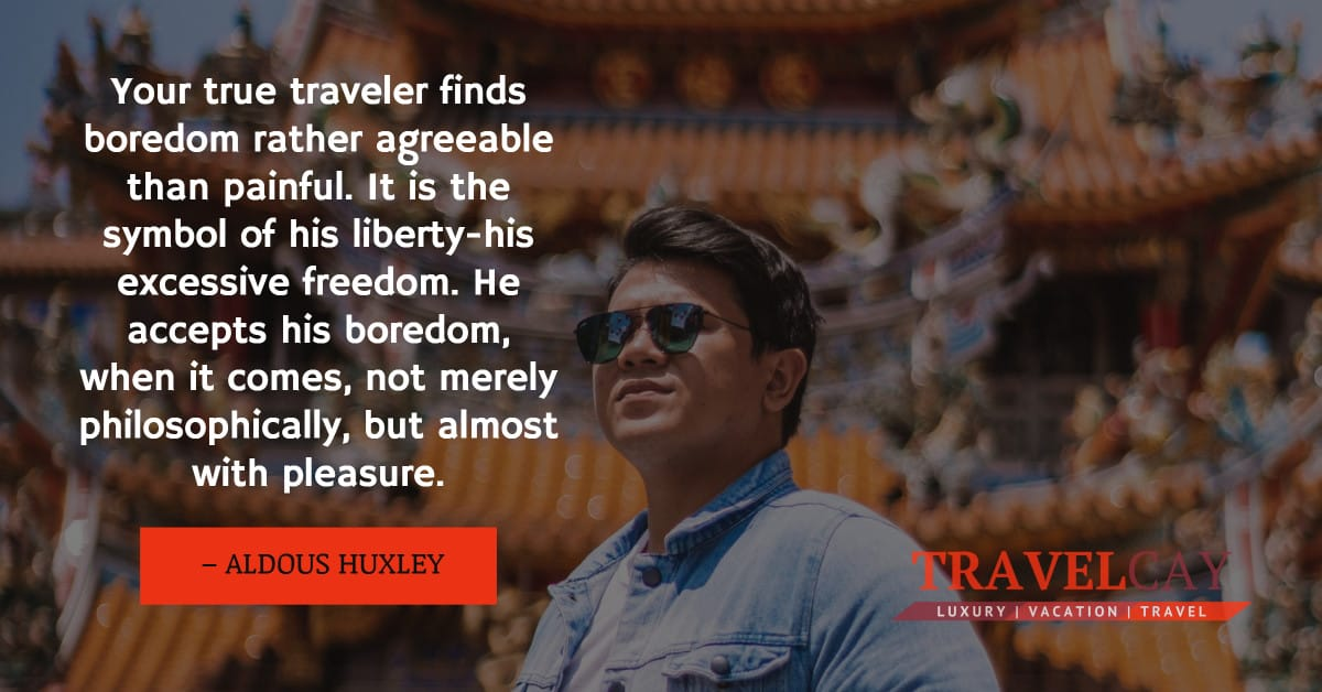 Your true traveler finds boredom rather agreeable than painful. It is the symbol of his liberty-his... – ALDOUS HUXLEY 1